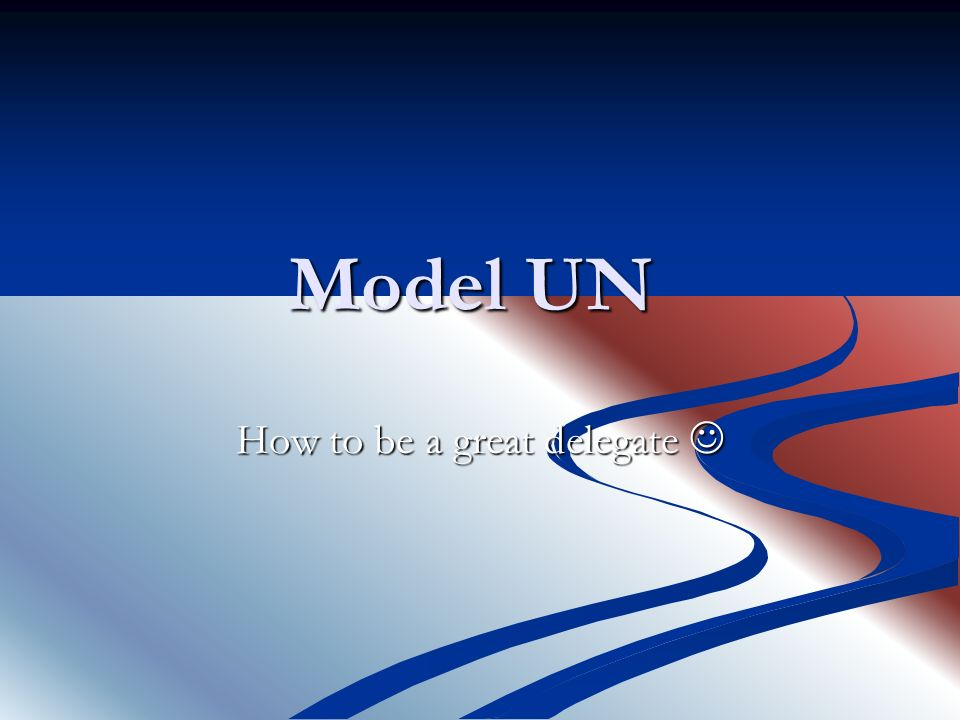 Model UN How to be a great delegate How to be a great delegate