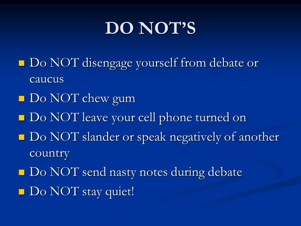 DO NOTS Do NOT disengage yourself from debate or caucus Do NOT disengage yourself from debate or caucus Do NOT chew gum Do NOT chew gum Do NOT leave your cell phone turned on Do NOT leave your cell phone turned on Do NOT slander or speak negatively of another country Do NOT slander or speak negatively of another country Do NOT send nasty notes during debate Do NOT send nasty notes during debate Do NOT stay quiet.