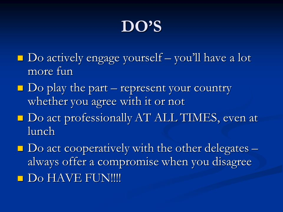 DOS Do actively engage yourself – youll have a lot more fun Do actively engage yourself – youll have a lot more fun Do play the part – represent your country whether you agree with it or not Do play the part – represent your country whether you agree with it or not Do act professionally AT ALL TIMES, even at lunch Do act professionally AT ALL TIMES, even at lunch Do act cooperatively with the other delegates – always offer a compromise when you disagree Do act cooperatively with the other delegates – always offer a compromise when you disagree Do HAVE FUN!!!.