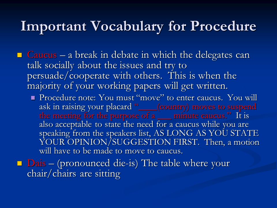 Important Vocabulary for Procedure Caucus – a break in debate in which the delegates can talk socially about the issues and try to persuade/cooperate with others.