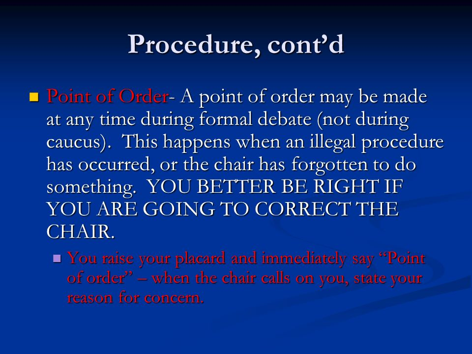 Procedure, contd Point of Order- A point of order may be made at any time during formal debate (not during caucus).
