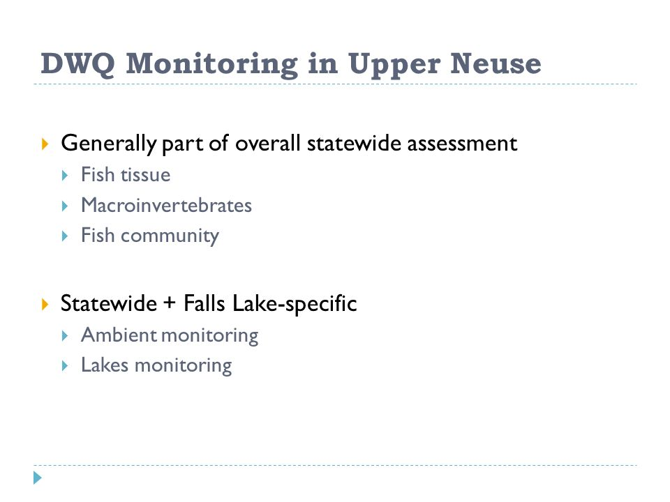 DWQ Monitoring in Upper Neuse Generally part of overall statewide assessment Fish tissue Macroinvertebrates Fish community Statewide + Falls Lake-specific Ambient monitoring Lakes monitoring