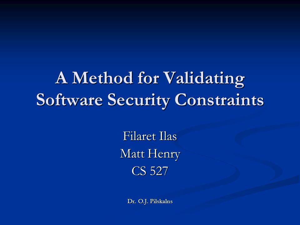A Method for Validating Software Security Constraints Filaret Ilas Matt Henry CS 527 Dr.
