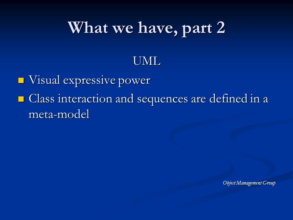 What we have, part 2 UML Visual expressive power Visual expressive power Class interaction and sequences are defined in a meta-model Class interaction and sequences are defined in a meta-model Object Management Group