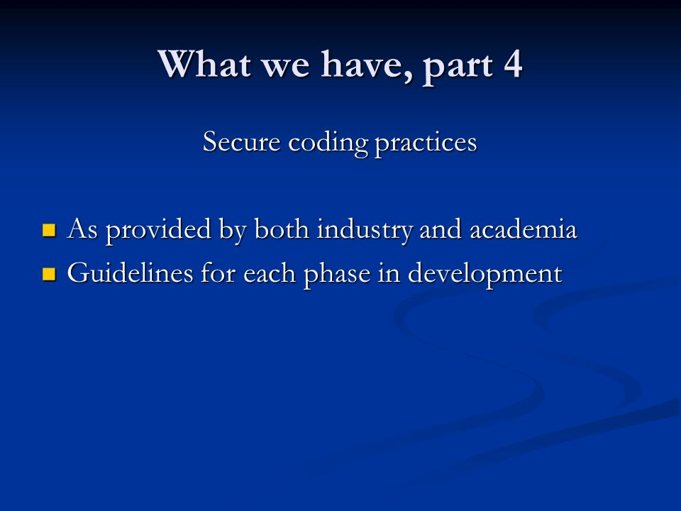 What we have, part 4 Secure coding practices As provided by both industry and academia As provided by both industry and academia Guidelines for each phase in development Guidelines for each phase in development