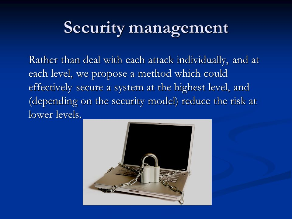 Security management Rather than deal with each attack individually, and at each level, we propose a method which could effectively secure a system at the highest level, and (depending on the security model) reduce the risk at lower levels.