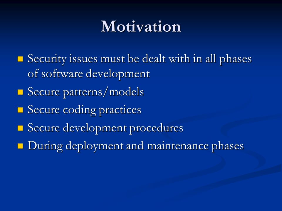 Motivation Security issues must be dealt with in all phases of software development Security issues must be dealt with in all phases of software development Secure patterns/models Secure patterns/models Secure coding practices Secure coding practices Secure development procedures Secure development procedures During deployment and maintenance phases During deployment and maintenance phases