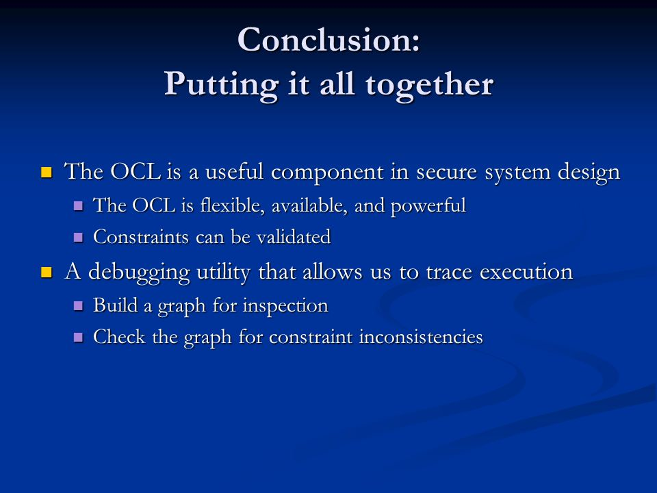 Conclusion: Putting it all together The OCL is a useful component in secure system design The OCL is a useful component in secure system design The OCL is flexible, available, and powerful The OCL is flexible, available, and powerful Constraints can be validated Constraints can be validated A debugging utility that allows us to trace execution A debugging utility that allows us to trace execution Build a graph for inspection Build a graph for inspection Check the graph for constraint inconsistencies Check the graph for constraint inconsistencies
