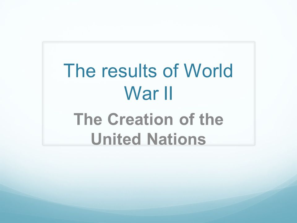 The results of World War II The Creation of the United Nations