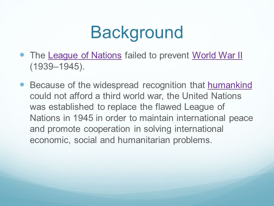 Background The League of Nations failed to prevent World War II (1939–1945).League of NationsWorld War II Because of the widespread recognition that humankind could not afford a third world war, the United Nations was established to replace the flawed League of Nations in 1945 in order to maintain international peace and promote cooperation in solving international economic, social and humanitarian problems.humankind