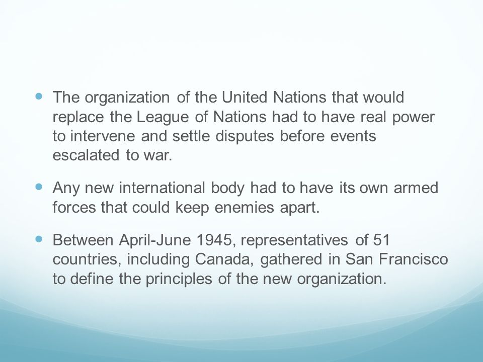 The organization of the United Nations that would replace the League of Nations had to have real power to intervene and settle disputes before events escalated to war.
