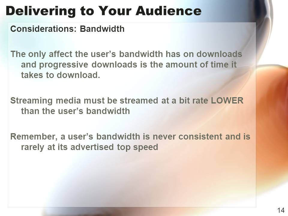 Delivering to Your Audience Considerations: Bandwidth The only affect the users bandwidth has on downloads and progressive downloads is the amount of time it takes to download.