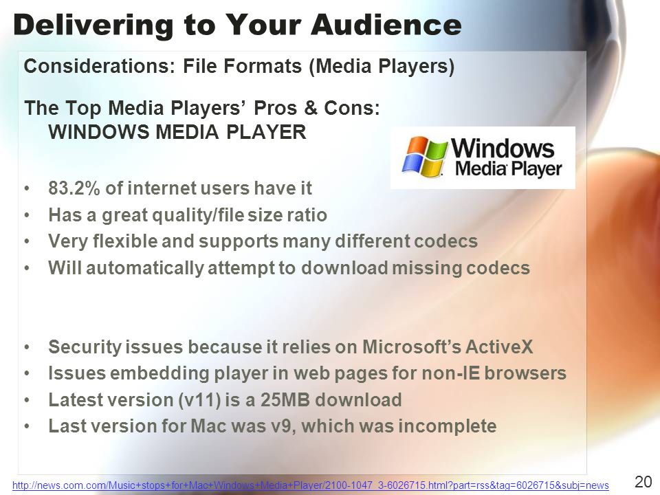 Delivering to Your Audience Considerations: File Formats (Media Players) The Top Media Players Pros & Cons: WINDOWS MEDIA PLAYER 83.2% of internet users have it Has a great quality/file size ratio Very flexible and supports many different codecs Will automatically attempt to download missing codecs Security issues because it relies on Microsofts ActiveX Issues embedding player in web pages for non-IE browsers Latest version (v11) is a 25MB download Last version for Mac was v9, which was incomplete 20 http://news.com.com/Music+stops+for+Mac+Windows+Media+Player/2100-1047_3-6026715.html part=rss&tag=6026715&subj=news