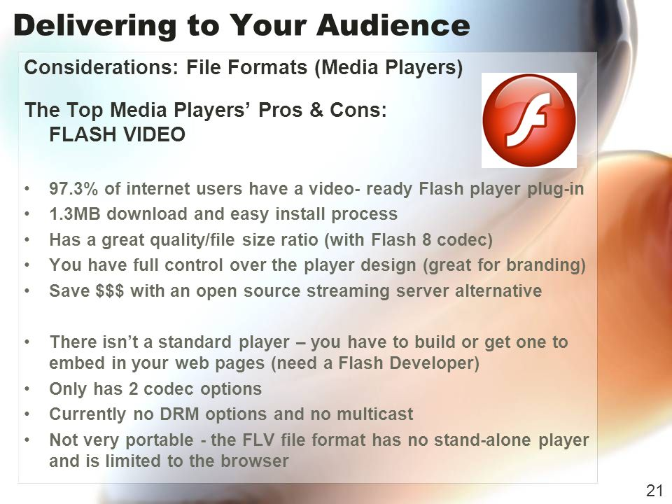 Delivering to Your Audience Considerations: File Formats (Media Players) The Top Media Players Pros & Cons: FLASH VIDEO 97.3% of internet users have a video- ready Flash player plug-in 1.3MB download and easy install process Has a great quality/file size ratio (with Flash 8 codec) You have full control over the player design (great for branding) Save $$$ with an open source streaming server alternative There isnt a standard player – you have to build or get one to embed in your web pages (need a Flash Developer) Only has 2 codec options Currently no DRM options and no multicast Not very portable - the FLV file format has no stand-alone player and is limited to the browser 21