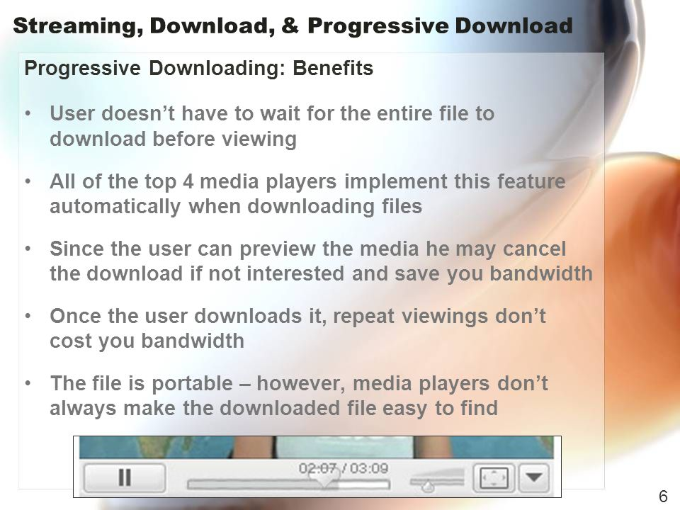 Streaming, Download, & Progressive Download Progressive Downloading: Benefits User doesnt have to wait for the entire file to download before viewing All of the top 4 media players implement this feature automatically when downloading files Since the user can preview the media he may cancel the download if not interested and save you bandwidth Once the user downloads it, repeat viewings dont cost you bandwidth The file is portable – however, media players dont always make the downloaded file easy to find 6