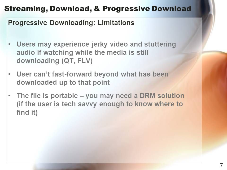 Streaming, Download, & Progressive Download Progressive Downloading: Limitations Users may experience jerky video and stuttering audio if watching while the media is still downloading (QT, FLV) User cant fast-forward beyond what has been downloaded up to that point The file is portable – you may need a DRM solution (if the user is tech savvy enough to know where to find it) 7