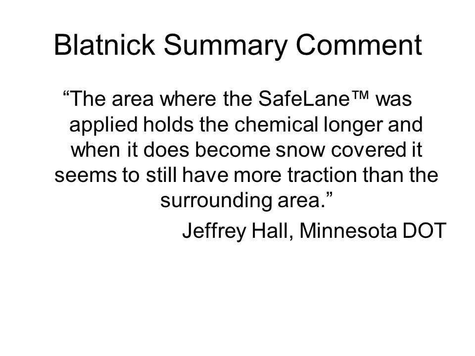 Blatnick Summary Comment The area where the SafeLane was applied holds the chemical longer and when it does become snow covered it seems to still have more traction than the surrounding area.