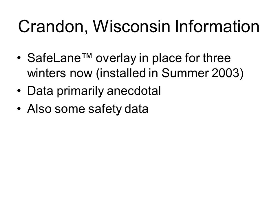 Crandon, Wisconsin Information SafeLane overlay in place for three winters now (installed in Summer 2003) Data primarily anecdotal Also some safety data