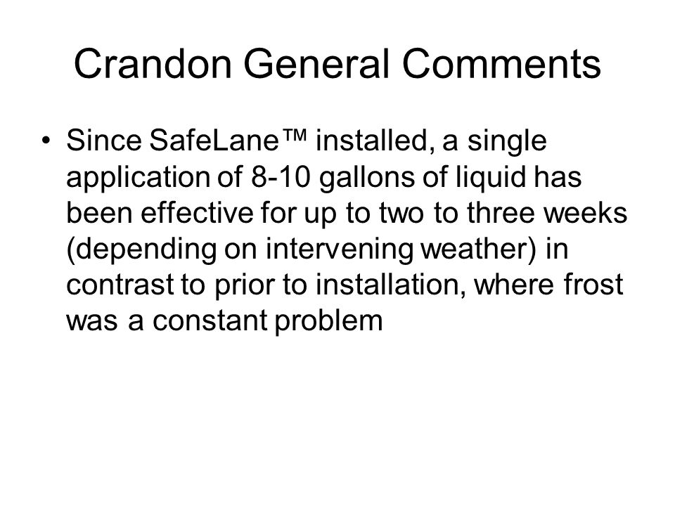 Crandon General Comments Since SafeLane installed, a single application of 8-10 gallons of liquid has been effective for up to two to three weeks (depending on intervening weather) in contrast to prior to installation, where frost was a constant problem