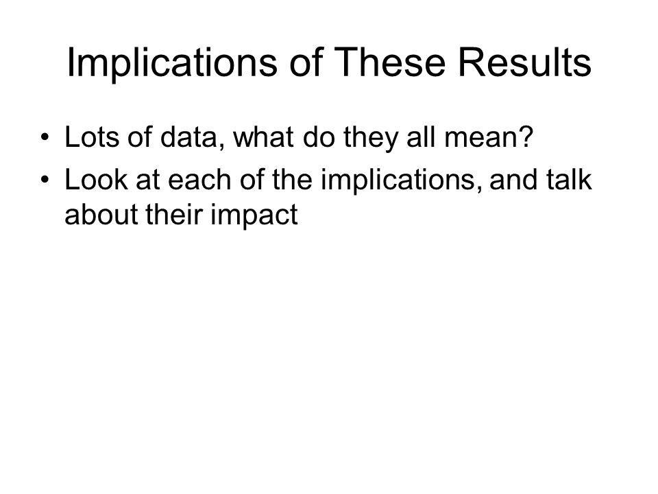 Implications of These Results Lots of data, what do they all mean.