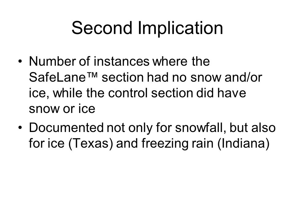 Second Implication Number of instances where the SafeLane section had no snow and/or ice, while the control section did have snow or ice Documented not only for snowfall, but also for ice (Texas) and freezing rain (Indiana)
