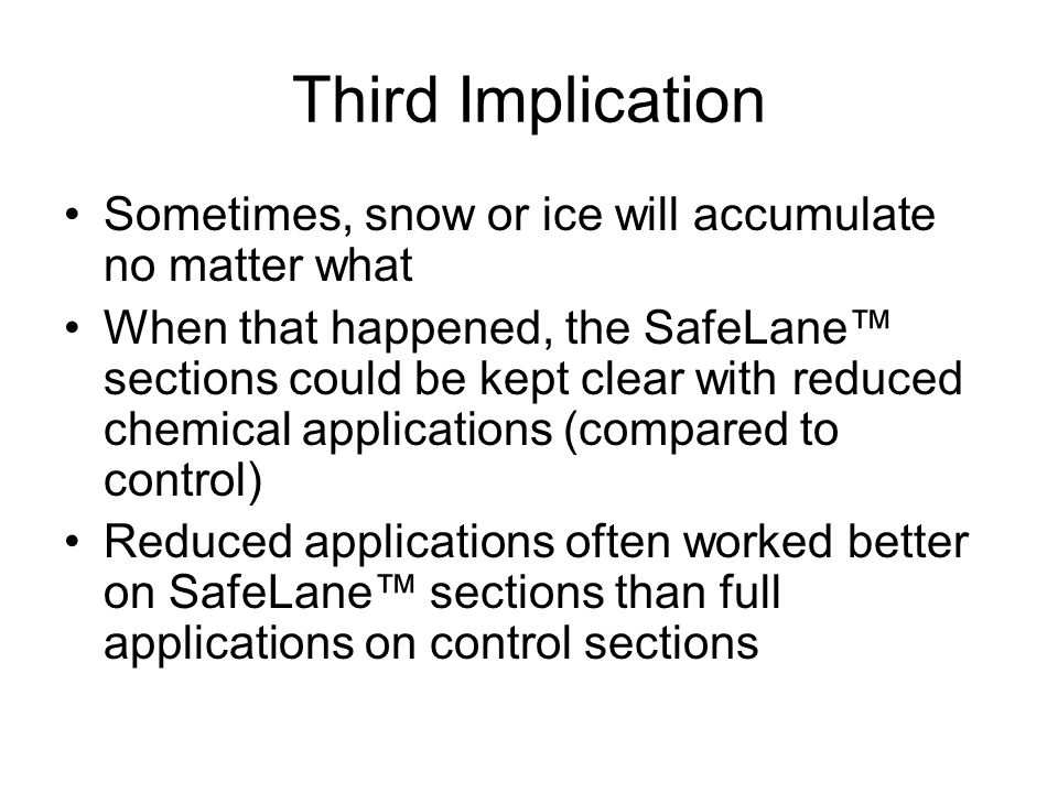 Third Implication Sometimes, snow or ice will accumulate no matter what When that happened, the SafeLane sections could be kept clear with reduced chemical applications (compared to control) Reduced applications often worked better on SafeLane sections than full applications on control sections