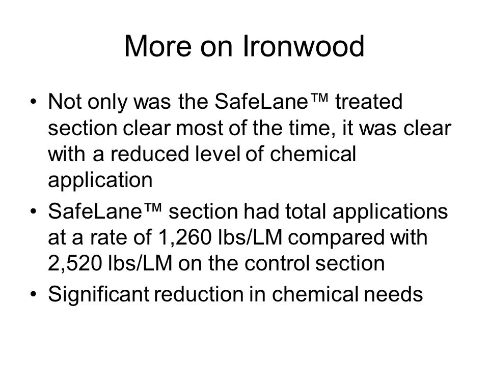 More on Ironwood Not only was the SafeLane treated section clear most of the time, it was clear with a reduced level of chemical application SafeLane section had total applications at a rate of 1,260 lbs/LM compared with 2,520 lbs/LM on the control section Significant reduction in chemical needs