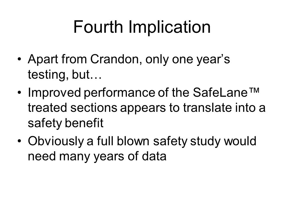 Fourth Implication Apart from Crandon, only one years testing, but… Improved performance of the SafeLane treated sections appears to translate into a safety benefit Obviously a full blown safety study would need many years of data