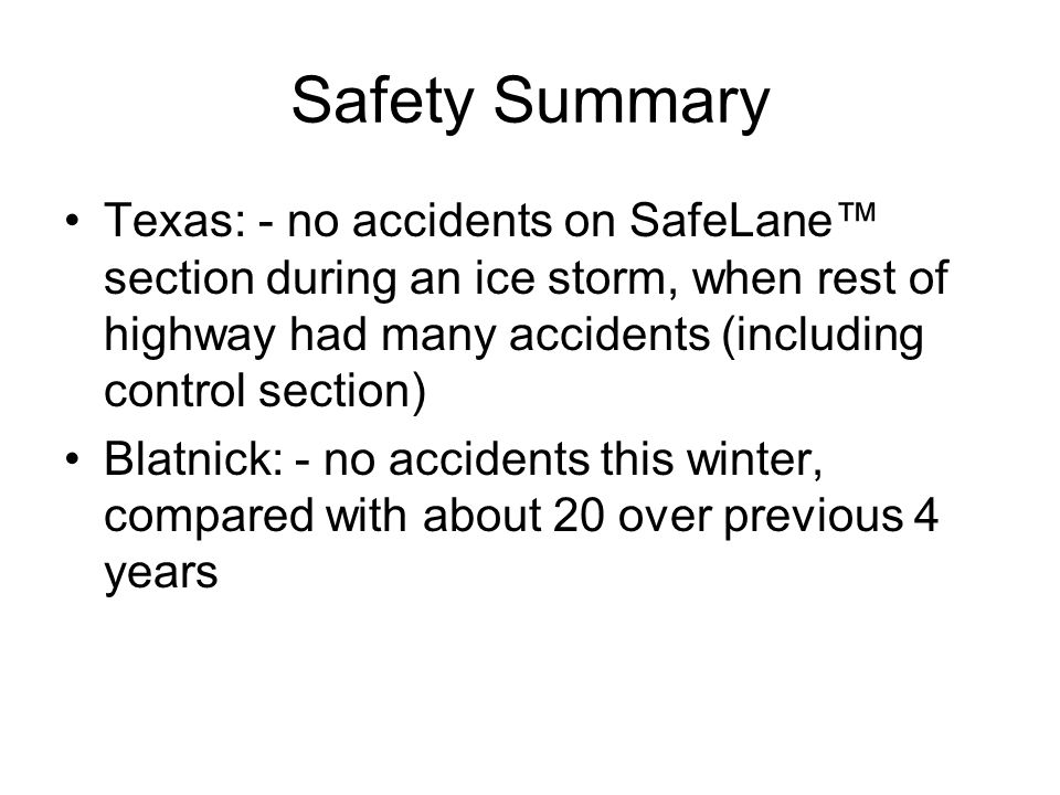 Safety Summary Texas: - no accidents on SafeLane section during an ice storm, when rest of highway had many accidents (including control section) Blatnick: - no accidents this winter, compared with about 20 over previous 4 years