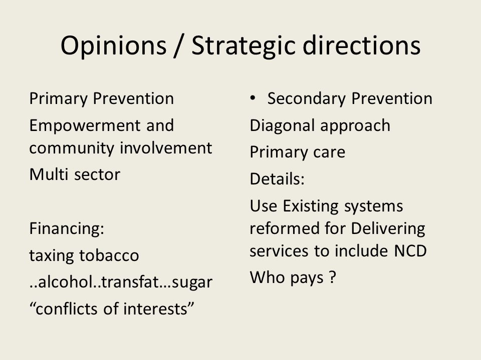 Opinions / Strategic directions Primary Prevention Empowerment and community involvement Multi sector Financing: taxing tobacco..alcohol..transfat…sugar conflicts of interests Secondary Prevention Diagonal approach Primary care Details: Use Existing systems reformed for Delivering services to include NCD Who pays