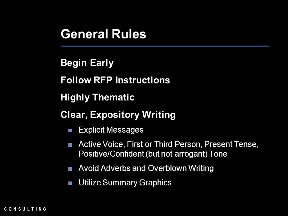 General Rules Begin Early Follow RFP Instructions Highly Thematic Clear, Expository Writing Explicit Messages Active Voice, First or Third Person, Present Tense, Positive/Confident (but not arrogant) Tone Avoid Adverbs and Overblown Writing Utilize Summary Graphics
