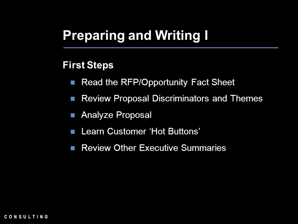 C O N S U L T I N G Preparing and Writing I First Steps Read the RFP/Opportunity Fact Sheet Review Proposal Discriminators and Themes Analyze Proposal Learn Customer Hot Buttons Review Other Executive Summaries