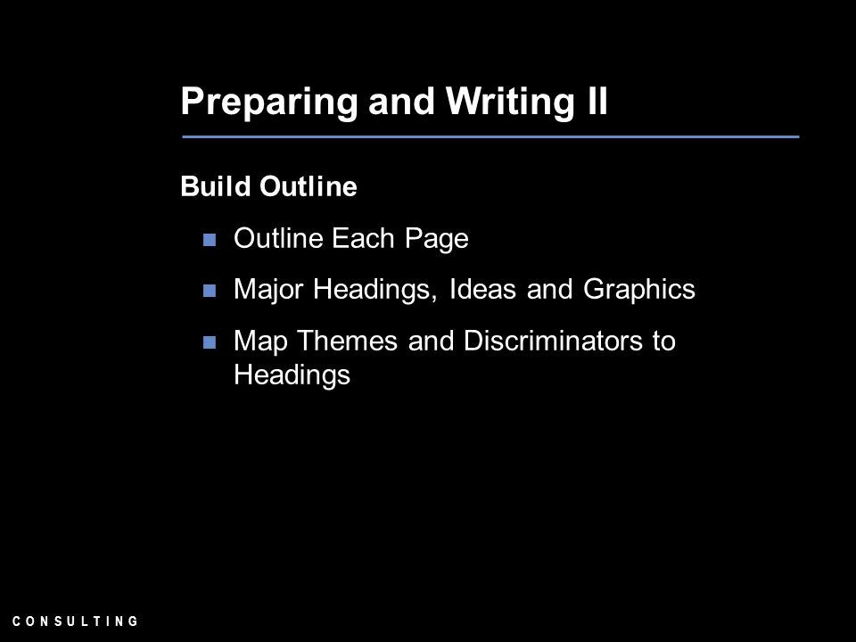 C O N S U L T I N G Preparing and Writing II Build Outline Outline Each Page Major Headings, Ideas and Graphics Map Themes and Discriminators to Headings