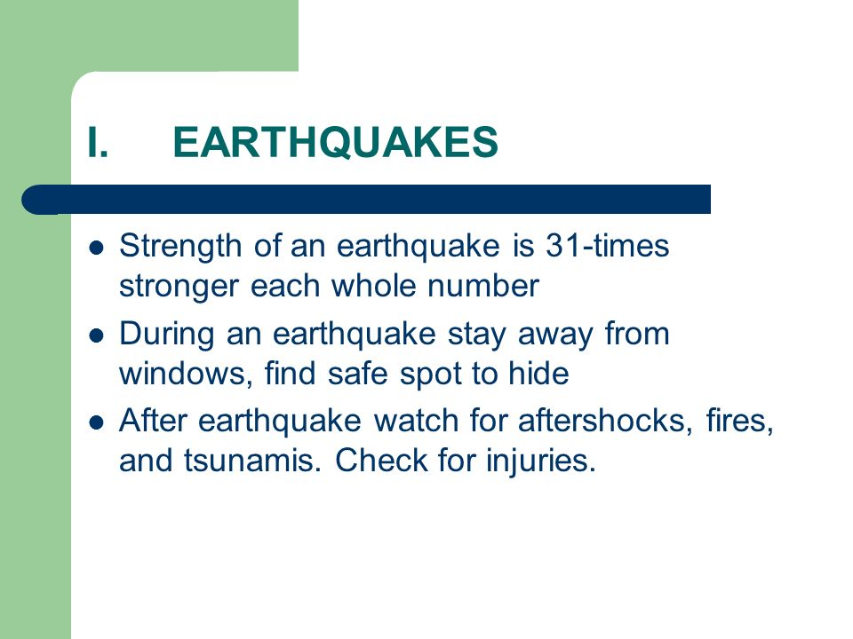 I.EARTHQUAKES Strength of an earthquake is 31-times stronger each whole number During an earthquake stay away from windows, find safe spot to hide After earthquake watch for aftershocks, fires, and tsunamis.