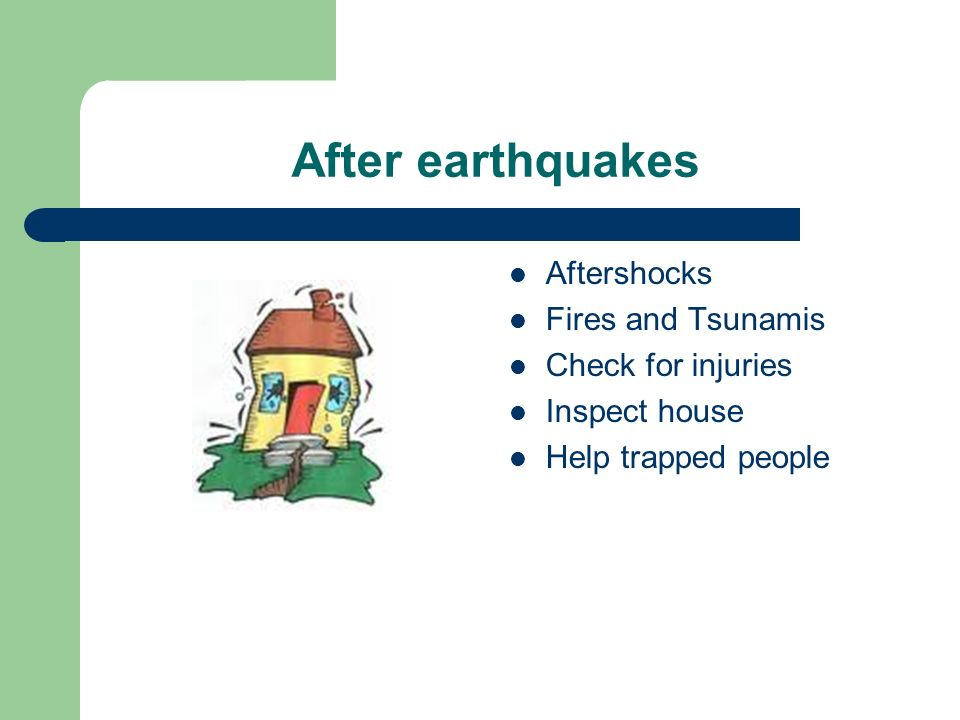 After earthquakes Aftershocks Fires and Tsunamis Check for injuries Inspect house Help trapped people
