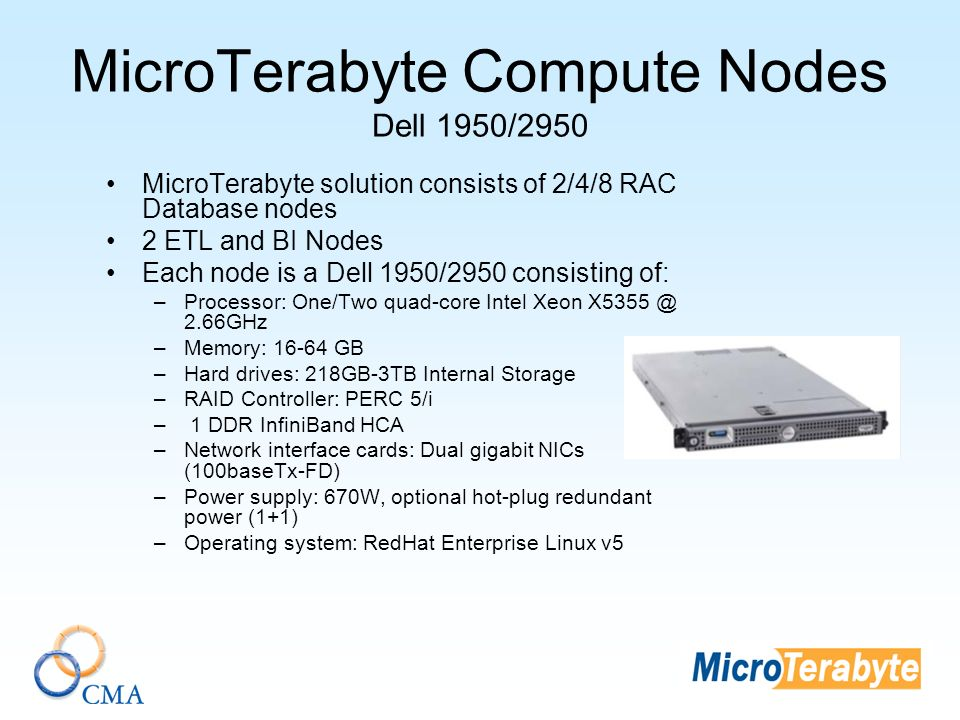 MicroTerabyte Compute Nodes Dell 1950/2950 MicroTerabyte solution consists of 2/4/8 RAC Database nodes 2 ETL and BI Nodes Each node is a Dell 1950/2950 consisting of: –Processor: One/Two quad-core Intel Xeon X5355 @ 2.66GHz –Memory: 16-64 GB –Hard drives: 218GB-3TB Internal Storage –RAID Controller: PERC 5/i – 1 DDR InfiniBand HCA –Network interface cards: Dual gigabit NICs (100baseTx-FD) –Power supply: 670W, optional hot-plug redundant power (1+1) –Operating system: RedHat Enterprise Linux v5