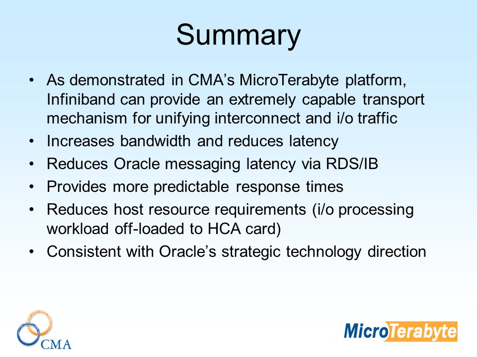 Summary As demonstrated in CMAs MicroTerabyte platform, Infiniband can provide an extremely capable transport mechanism for unifying interconnect and i/o traffic Increases bandwidth and reduces latency Reduces Oracle messaging latency via RDS/IB Provides more predictable response times Reduces host resource requirements (i/o processing workload off-loaded to HCA card) Consistent with Oracles strategic technology direction