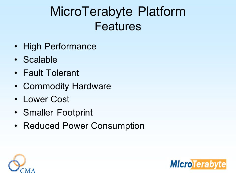 MicroTerabyte Platform Features High Performance Scalable Fault Tolerant Commodity Hardware Lower Cost Smaller Footprint Reduced Power Consumption