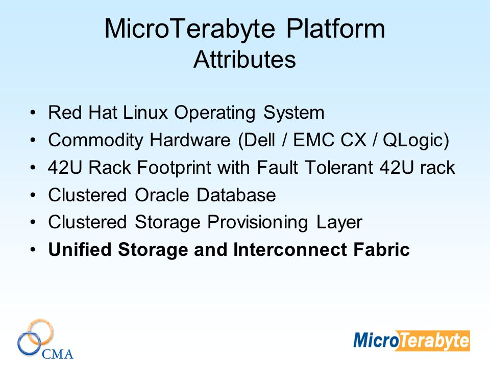 MicroTerabyte Platform Attributes Red Hat Linux Operating System Commodity Hardware (Dell / EMC CX / QLogic) 42U Rack Footprint with Fault Tolerant 42U rack Clustered Oracle Database Clustered Storage Provisioning Layer Unified Storage and Interconnect Fabric