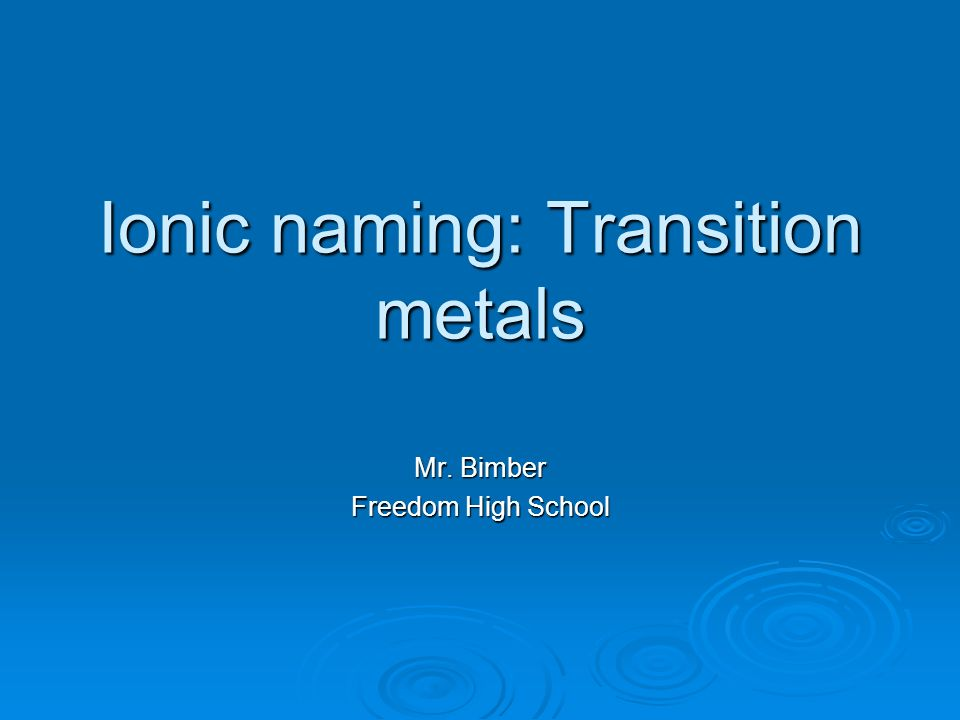 Ionic naming: Transition metals Mr. Bimber Freedom High School
