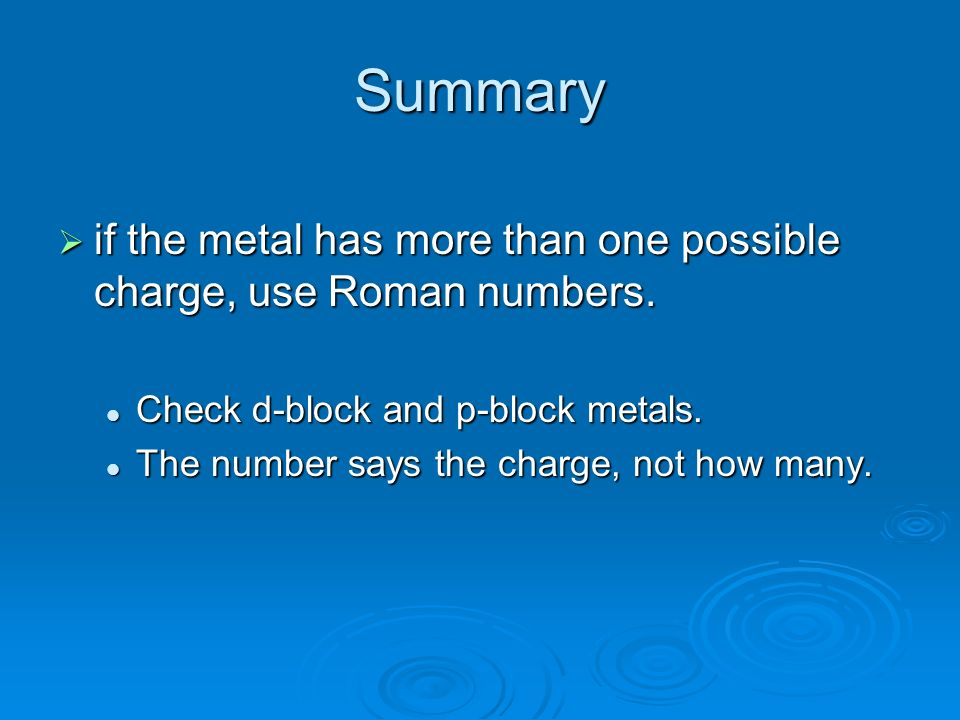 Summary if the metal has more than one possible charge, use Roman numbers.