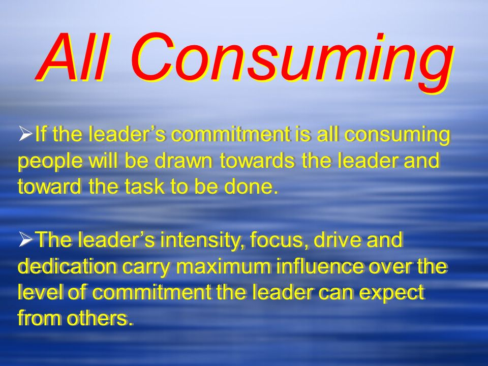 Commitment grows when people see passion in their leader Commitment grows when people see passion in their leader is contagious & impacts others Commitment is contagious & impacts others touches the souls & inspires others to act Commitment touches the souls & inspires others to act captures the attention & the energies of all who follow Commitment captures the attention & the energies of all who follow