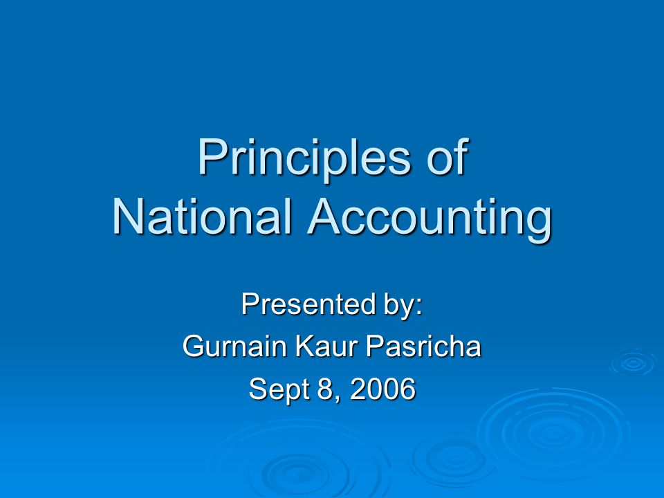 Principles of National Accounting Presented by: Gurnain Kaur Pasricha Sept 8, 2006
