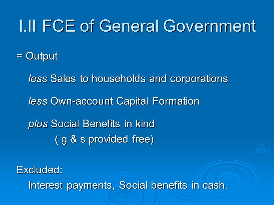I.II FCE of General Government = Output less Sales to households and corporations less Sales to households and corporations less Own-account Capital Formation less Own-account Capital Formation plus Social Benefits in kind plus Social Benefits in kind ( g & s provided free) ( g & s provided free) Excluded: Interest payments, Social benefits in cash.
