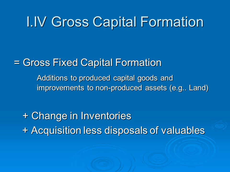 I.IV Gross Capital Formation = Gross Fixed Capital Formation Additions to produced capital goods and improvements to non-produced assets (e.g..
