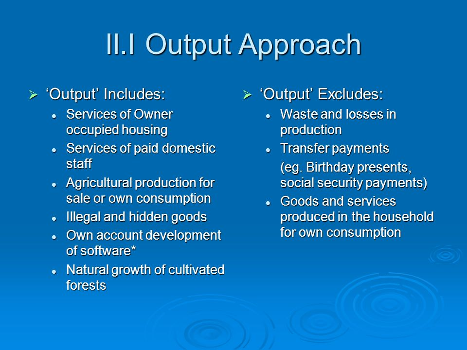 II.I Output Approach Output Includes: Output Includes: Services of Owner occupied housing Services of Owner occupied housing Services of paid domestic staff Services of paid domestic staff Agricultural production for sale or own consumption Agricultural production for sale or own consumption Illegal and hidden goods Illegal and hidden goods Own account development of software* Own account development of software* Natural growth of cultivated forests Natural growth of cultivated forests Output Excludes: Output Excludes: Waste and losses in production Transfer payments (eg.