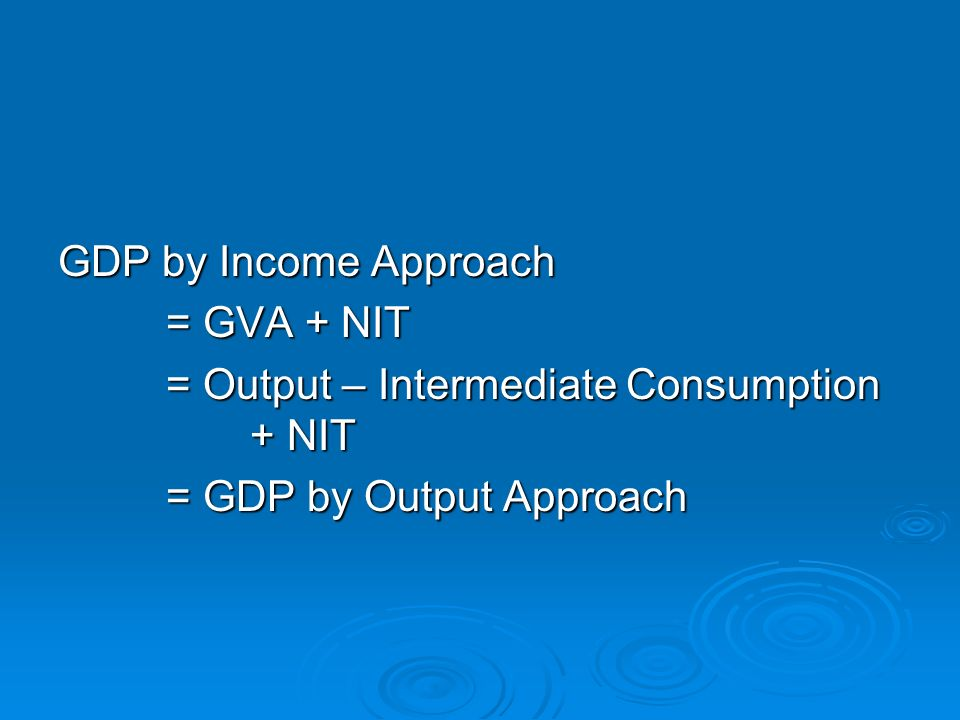 GDP by Income Approach = GVA + NIT = GVA + NIT = Output – Intermediate Consumption + NIT = Output – Intermediate Consumption + NIT = GDP by Output Approach = GDP by Output Approach