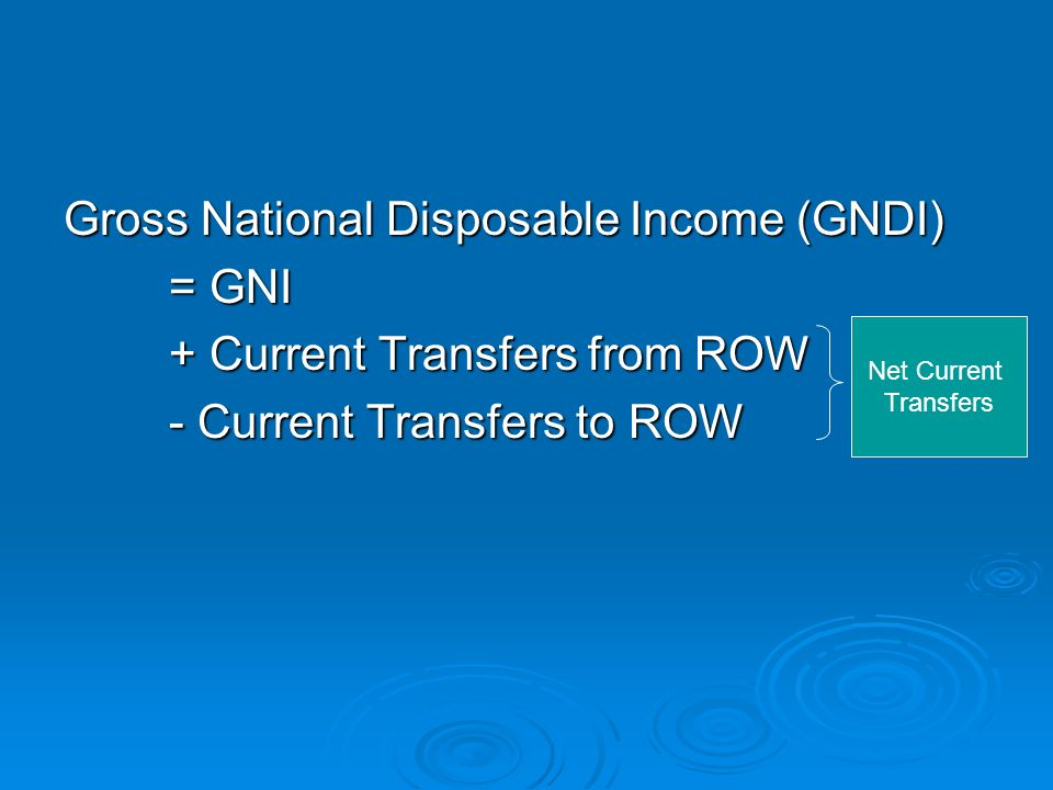 Gross National Disposable Income (GNDI) = GNI + Current Transfers from ROW - Current Transfers to ROW Net Current Transfers