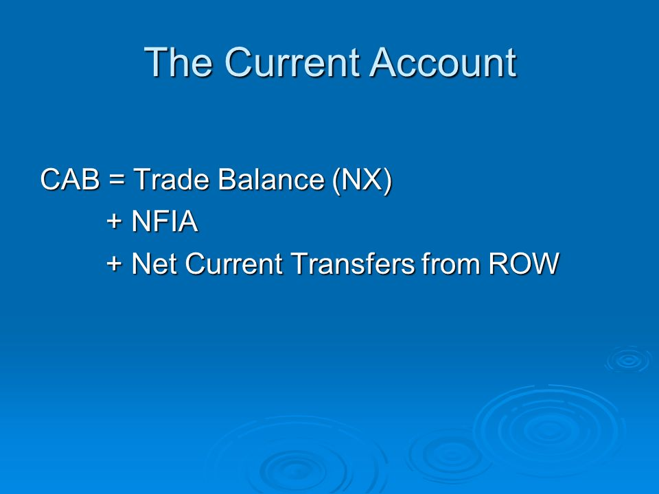 The Current Account CAB = Trade Balance (NX) + NFIA + Net Current Transfers from ROW
