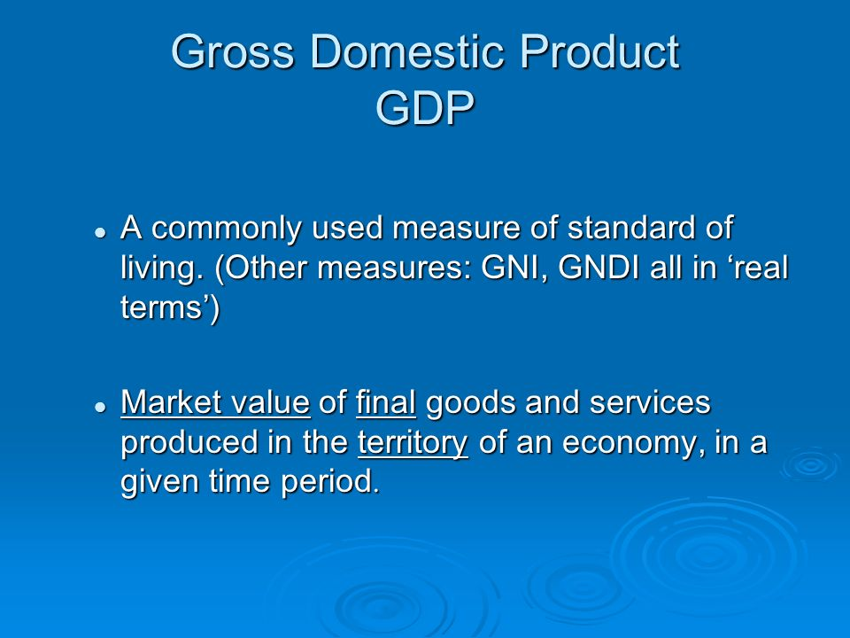 Gross Domestic Product GDP A commonly used measure of standard of living.